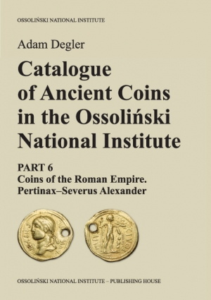 Catalogue of Ancient Coins in the Ossoliński National Institute. Part 6: Coins of the Roman Empire. Pertinax–Severus Alexander
